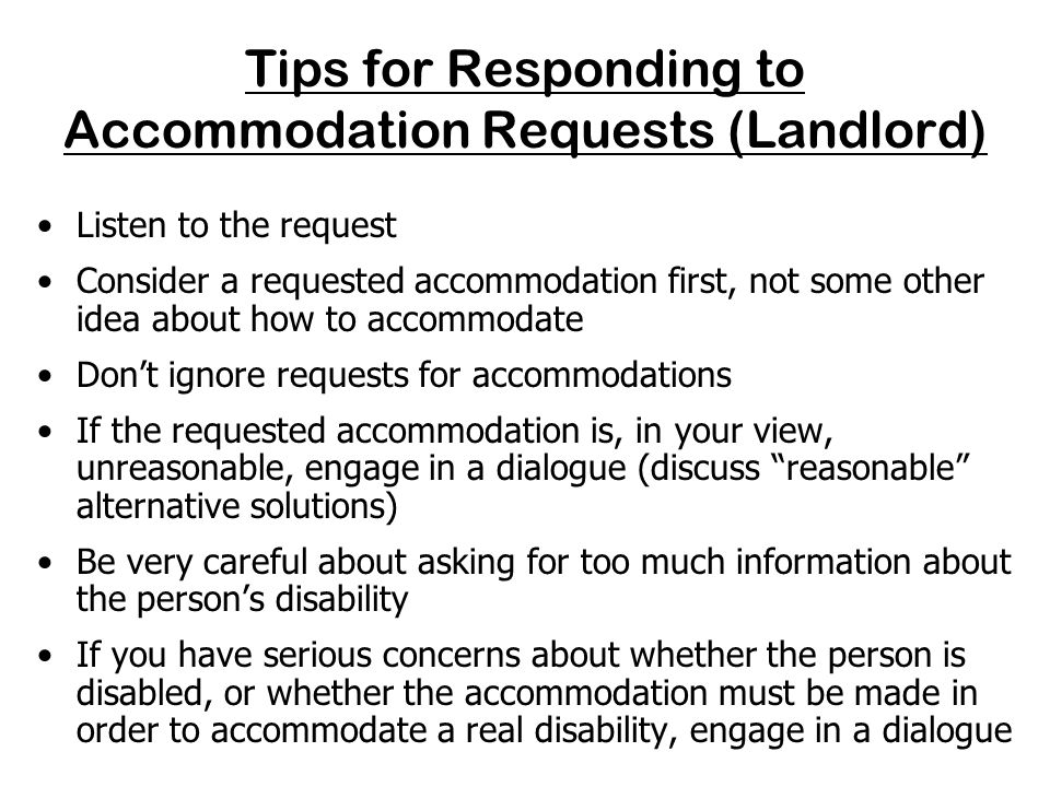 Tips for Making Requests for Accommodations (Tenant) Make reasonable accommodation requests in writing Keep a copy of your written request Make it clear what is being requested, and that the request is because of a disability Provide your contact information