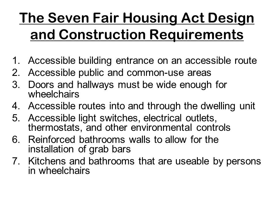 Constructing Accessible Housing The Fair Housing Act applies to sales or rental of multifamily housing designed, occupied by and constructed after March 13, 1991 It requires minimal accessibility It applies only to covered multifamily dwellings - Buildings with four or more units: –All ground floor units in buildings without elevators –All units in buildings with elevators