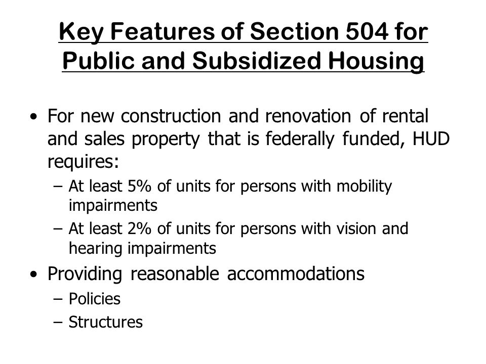 The Seven Fair Housing Act Design and Construction Requirements Please note: The Fair Housing Act design and construction requirements apply to newly constructed properties that are federally funded in addition to Section 504.