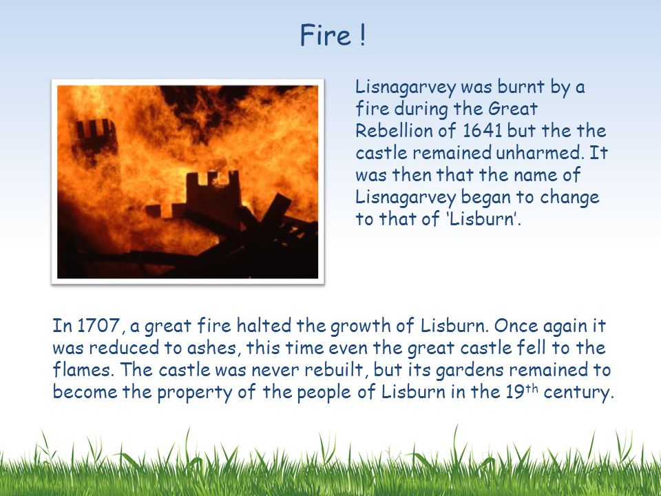 Lisnagarvey was burnt by a fire during the Great Rebellion of 1641 but the the castle remained unharmed. It was then that the name of Lisnagarvey bega