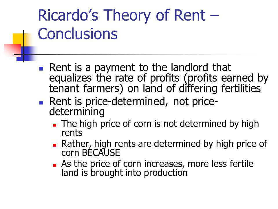 Ricardo's Theory of Rent – Conclusions Rent is a payment to the landlord that equalizes the rate of profits (profits earned by tenant farmers) on land of differing fertilities Rent is price-determined, not price- determining The high price of corn is not determined by high rents Rather, high rents are determined by high price of corn BECAUSE As the price of corn increases, more less fertile land is brought into production