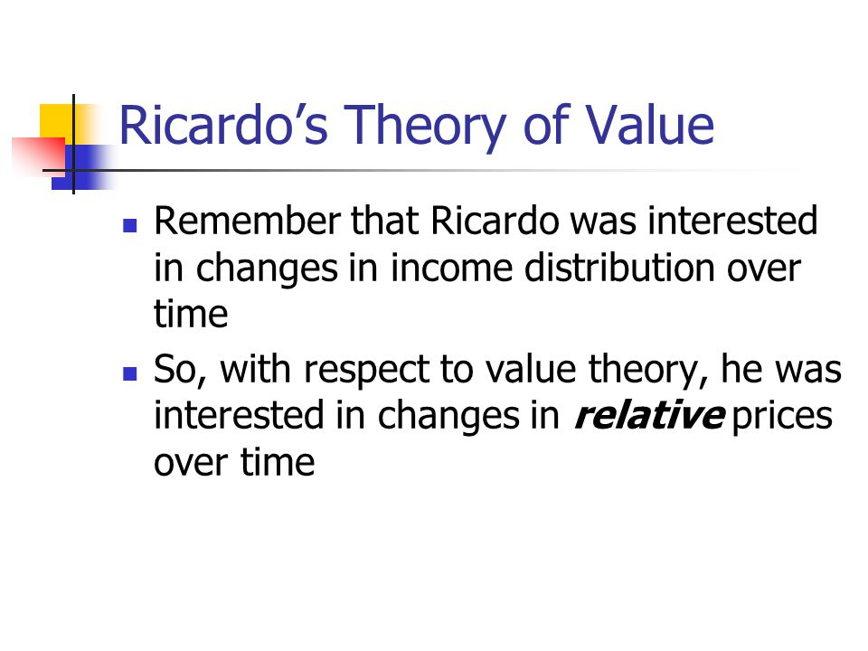 Ricardo's Theory of Value Remember that Ricardo was interested in changes in income distribution over time So, with respect to value theory, he was interested in changes in relative prices over time