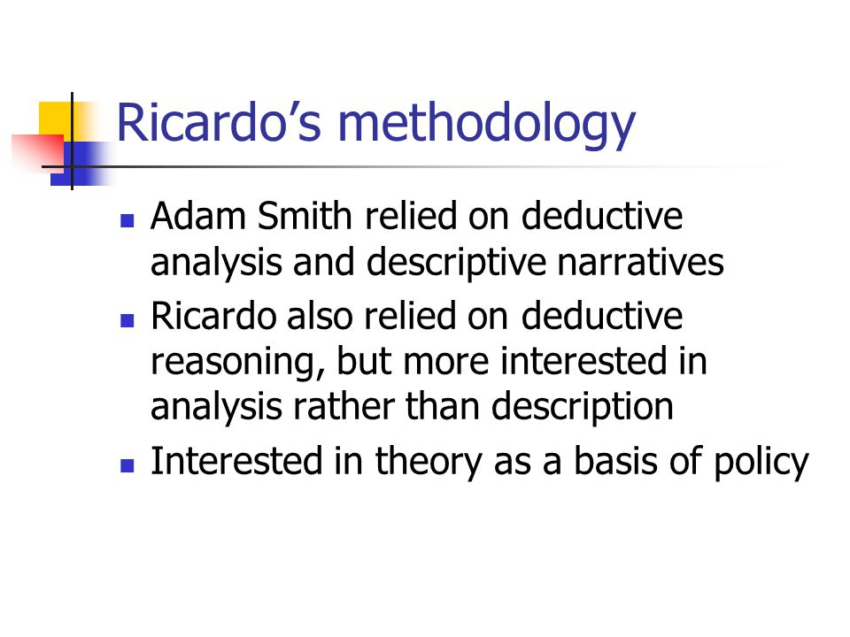 Ricardo's methodology Adam Smith relied on deductive analysis and descriptive narratives Ricardo also relied on deductive reasoning, but more interested in analysis rather than description Interested in theory as a basis of policy