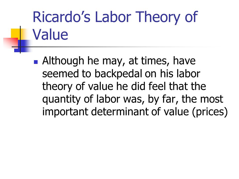 Ricardo's Labor Theory of Value Although he may, at times, have seemed to backpedal on his labor theory of value he did feel that the quantity of labor was, by far, the most important determinant of value (prices)