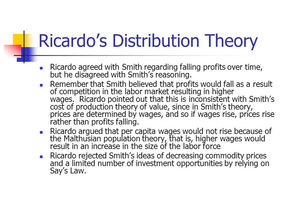 Ricardo's Distribution Theory Ricardo agreed with Smith regarding falling profits over time, but he disagreed with Smith's reasoning.