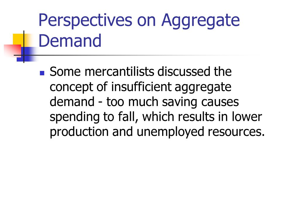 Perspectives on Aggregate Demand Some mercantilists discussed the concept of insufficient aggregate demand - too much saving causes spending to fall, which results in lower production and unemployed resources.