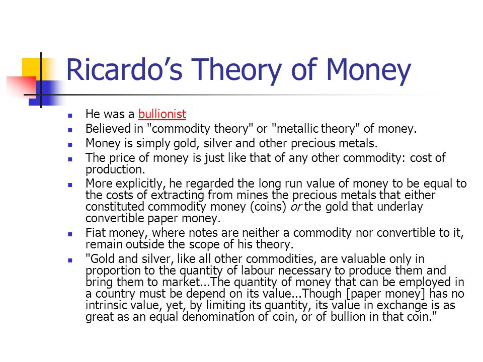 Ricardo's Theory of Money He was a bullionistbullionist Believed in commodity theory or metallic theory of money.