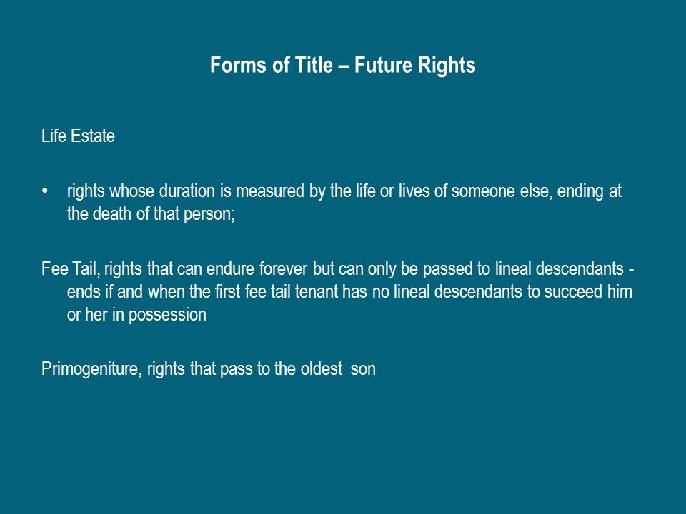Forms of Title – Future Rights Life Estate rights whose duration is measured by the life or lives of someone else, ending at the death of that person; Fee Tail, rights that can endure forever but can only be passed to lineal descendants - ends if and when the first fee tail tenant has no lineal descendants to succeed him or her in possession Primogeniture, rights that pass to the oldest son