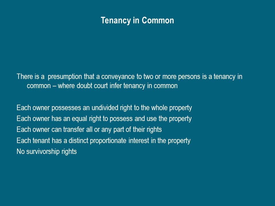 Tenancy in Common There is a presumption that a conveyance to two or more persons is a tenancy in common – where doubt court infer tenancy in common Each owner possesses an undivided right to the whole property Each owner has an equal right to possess and use the property Each owner can transfer all or any part of their rights Each tenant has a distinct proportionate interest in the property No survivorship rights