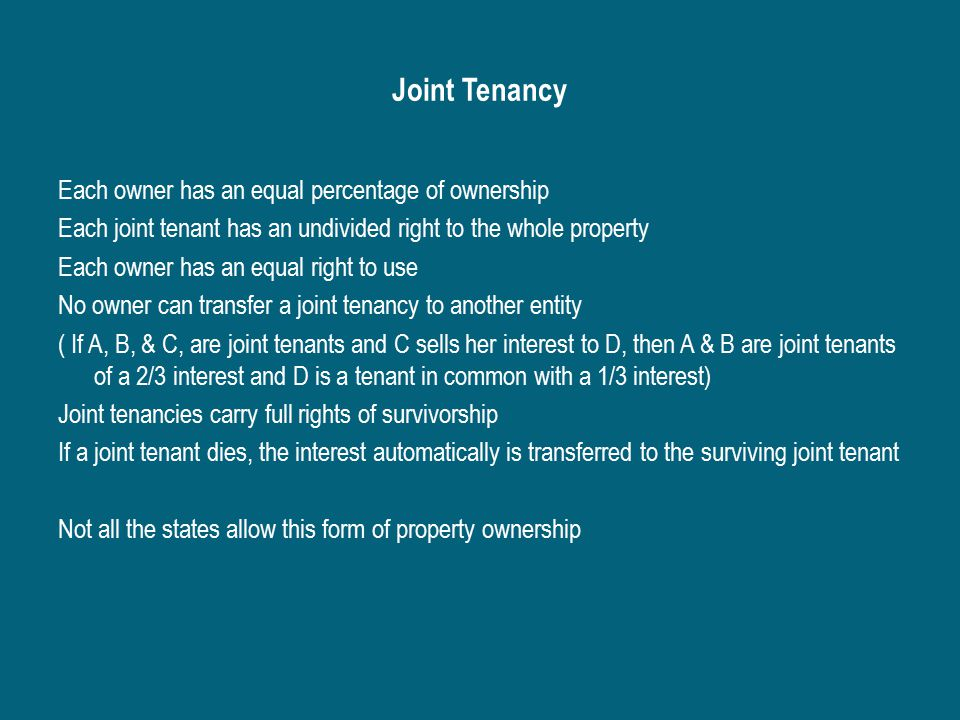 Joint Tenancy Each owner has an equal percentage of ownership Each joint tenant has an undivided right to the whole property Each owner has an equal right to use No owner can transfer a joint tenancy to another entity ( If A, B, & C, are joint tenants and C sells her interest to D, then A & B are joint tenants of a 2/3 interest and D is a tenant in common with a 1/3 interest) Joint tenancies carry full rights of survivorship If a joint tenant dies, the interest automatically is transferred to the surviving joint tenant Not all the states allow this form of property ownership