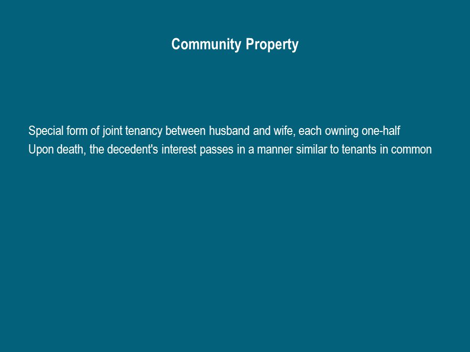 Community Property Special form of joint tenancy between husband and wife, each owning one-half Upon death, the decedent s interest passes in a manner similar to tenants in common
