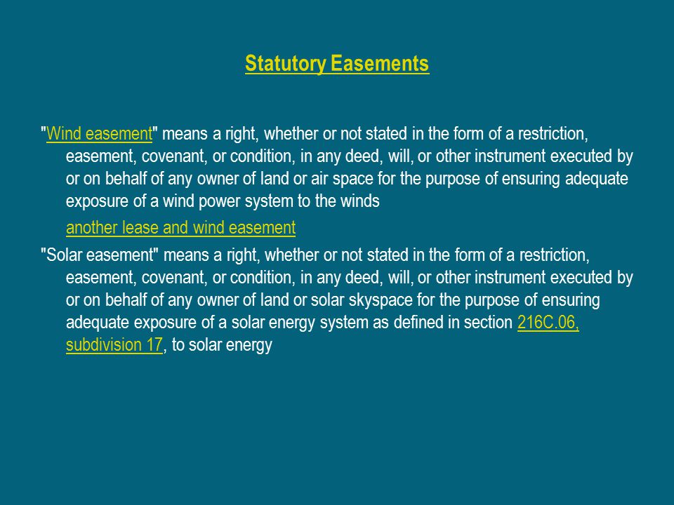 Statutory Easements Wind easement means a right, whether or not stated in the form of a restriction, easement, covenant, or condition, in any deed, will, or other instrument executed by or on behalf of any owner of land or air space for the purpose of ensuring adequate exposure of a wind power system to the windsWind easement another lease and wind easement Solar easement means a right, whether or not stated in the form of a restriction, easement, covenant, or condition, in any deed, will, or other instrument executed by or on behalf of any owner of land or solar skyspace for the purpose of ensuring adequate exposure of a solar energy system as defined in section 216C.06, subdivision 17, to solar energy216C.06, subdivision 17