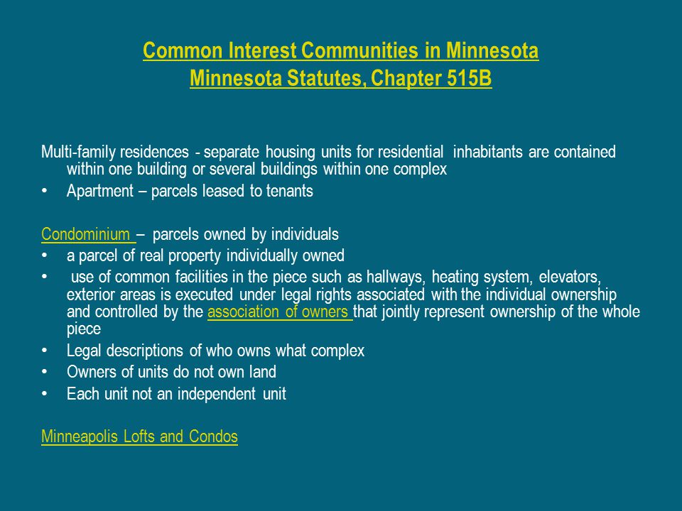 Common Interest Communities in Minnesota Minnesota Statutes, Chapter 515B Multi-family residences - separate housing units for residential inhabitants are contained within one building or several buildings within one complex Apartment – parcels leased to tenants Condominium Condominium – parcels owned by individuals a parcel of real property individually owned use of common facilities in the piece such as hallways, heating system, elevators, exterior areas is executed under legal rights associated with the individual ownership and controlled by the association of owners that jointly represent ownership of the whole pieceassociation of owners Legal descriptions of who owns what complex Owners of units do not own land Each unit not an independent unit Minneapolis Lofts and Condos