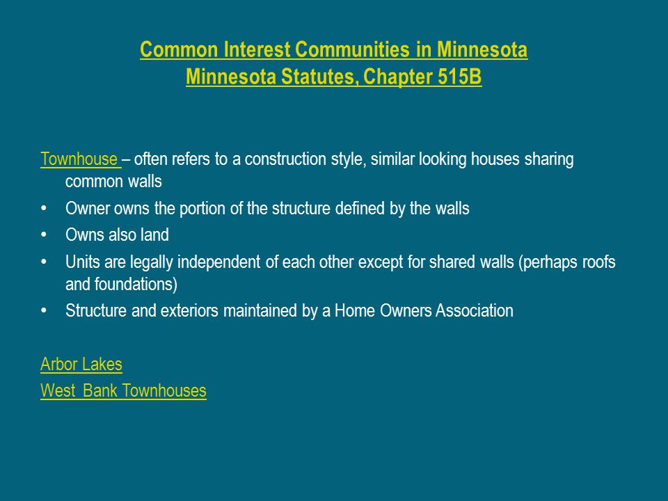 Common Interest Communities in Minnesota Minnesota Statutes, Chapter 515B Townhouse Townhouse – often refers to a construction style, similar looking houses sharing common walls Owner owns the portion of the structure defined by the walls Owns also land Units are legally independent of each other except for shared walls (perhaps roofs and foundations) Structure and exteriors maintained by a Home Owners Association Arbor Lakes West Bank Townhouses