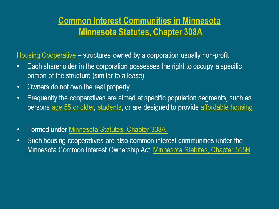 Common Interest Communities in Minnesota Minnesota Statutes, Chapter 308A Housing Cooperative Housing Cooperative – structures owned by a corporation usually non-profit Each shareholder in the corporation possesses the right to occupy a specific portion of the structure (similar to a lease) Owners do not own the real property Frequently the cooperatives are aimed at specific population segments, such as persons age 55 or older, students, or are designed to provide affordable housingage 55 or olderstudentsaffordable housing Formed under Minnesota Statutes, Chapter 308A.Minnesota Statutes, Chapter 308A.