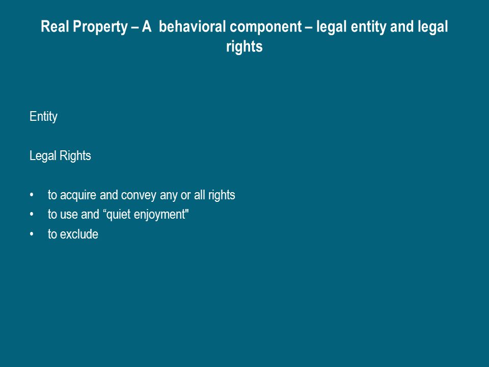 Real Property – A behavioral component – legal entity and legal rights Entity Legal Rights to acquire and convey any or all rights to use and quiet enjoyment to exclude