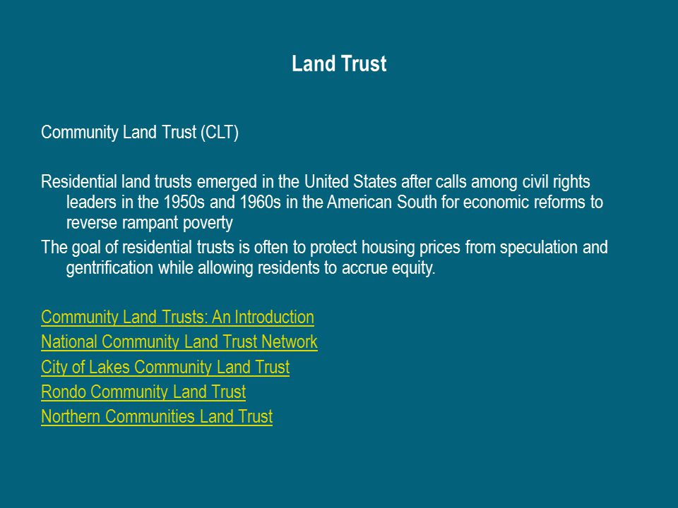 Land Trust Community Land Trust (CLT) Residential land trusts emerged in the United States after calls among civil rights leaders in the 1950s and 1960s in the American South for economic reforms to reverse rampant poverty The goal of residential trusts is often to protect housing prices from speculation and gentrification while allowing residents to accrue equity.