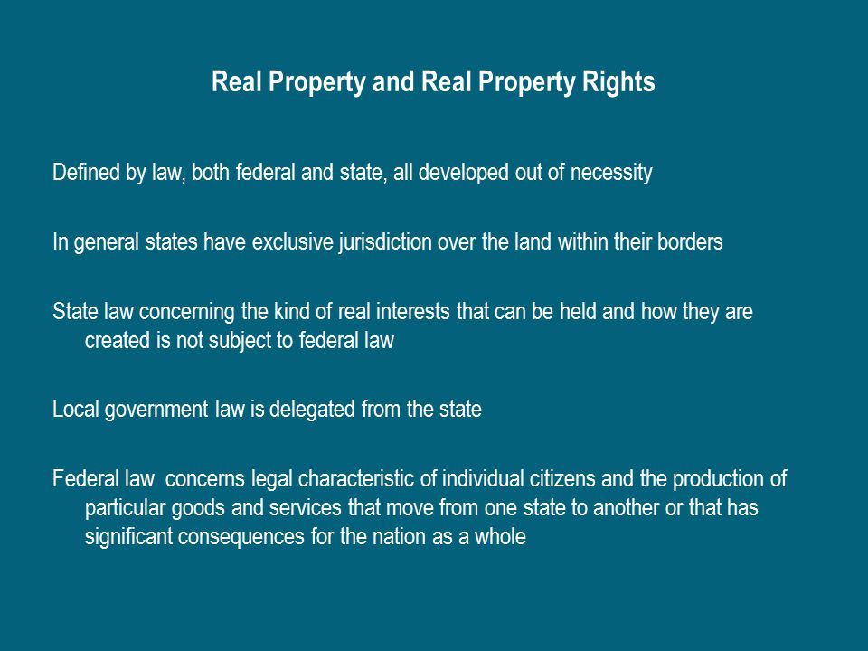 Real Property and Real Property Rights Defined by law, both federal and state, all developed out of necessity In general states have exclusive jurisdiction over the land within their borders State law concerning the kind of real interests that can be held and how they are created is not subject to federal law Local government law is delegated from the state Federal law concerns legal characteristic of individual citizens and the production of particular goods and services that move from one state to another or that has significant consequences for the nation as a whole