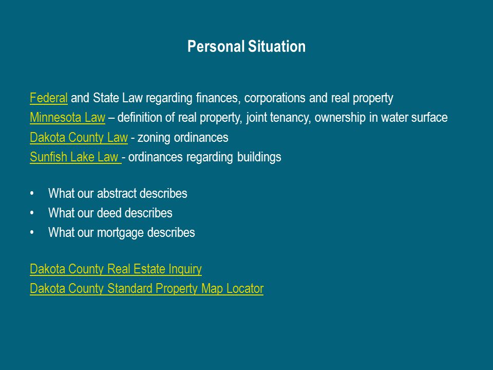 Personal Situation FederalFederal and State Law regarding finances, corporations and real property Minnesota LawMinnesota Law – definition of real property, joint tenancy, ownership in water surface Dakota County LawDakota County Law - zoning ordinances Sunfish Lake Law Sunfish Lake Law - ordinances regarding buildings What our abstract describes What our deed describes What our mortgage describes Dakota County Real Estate Inquiry Dakota County Standard Property Map Locator