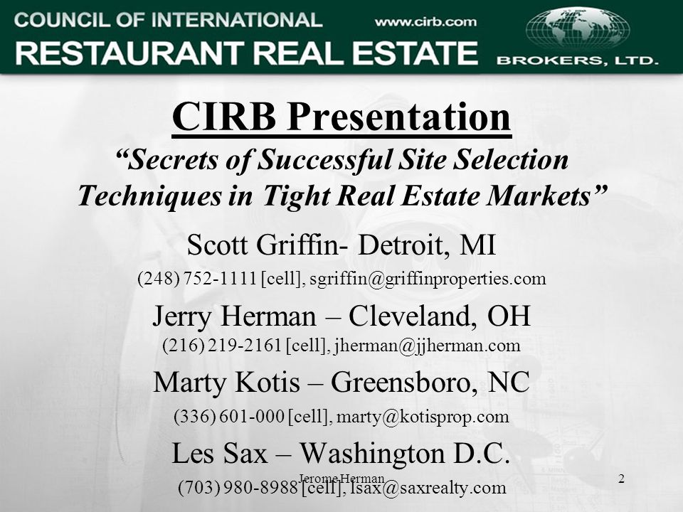 Jerome Herman2 CIRB Presentation Secrets of Successful Site Selection Techniques in Tight Real Estate Markets Scott Griffin- Detroit, MI (248) 752-1111 [cell], sgriffin@griffinproperties.com Jerry Herman – Cleveland, OH (216) 219-2161 [cell], jherman@jjherman.com Marty Kotis – Greensboro, NC (336) 601-000 [cell], marty@kotisprop.com Les Sax – Washington D.C.