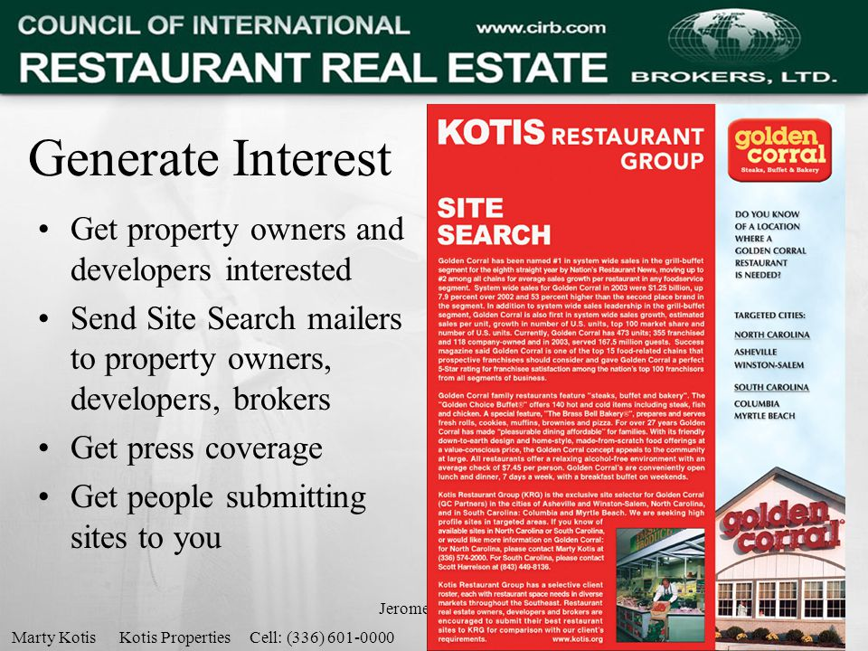 Jerome Herman11 Generate Interest Get property owners and developers interested Send Site Search mailers to property owners, developers, brokers Get press coverage Get people submitting sites to you Marty Kotis Kotis Properties Cell: (336) 601-0000