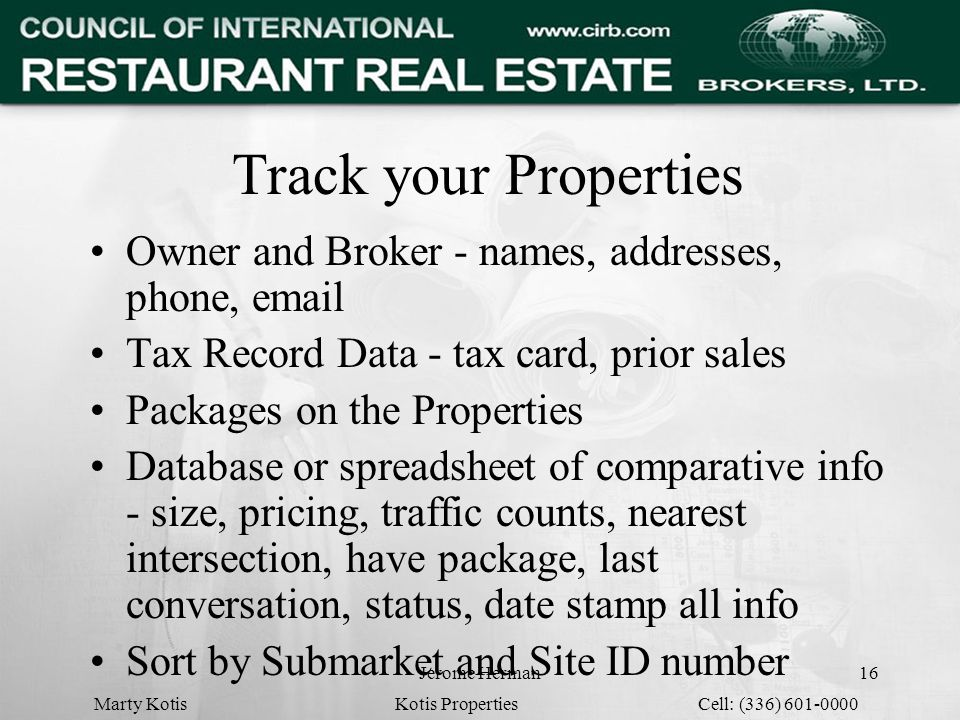 Jerome Herman16 Track your Properties Owner and Broker - names, addresses, phone, email Tax Record Data - tax card, prior sales Packages on the Properties Database or spreadsheet of comparative info - size, pricing, traffic counts, nearest intersection, have package, last conversation, status, date stamp all info Sort by Submarket and Site ID number Marty Kotis Kotis Properties Cell: (336) 601-0000