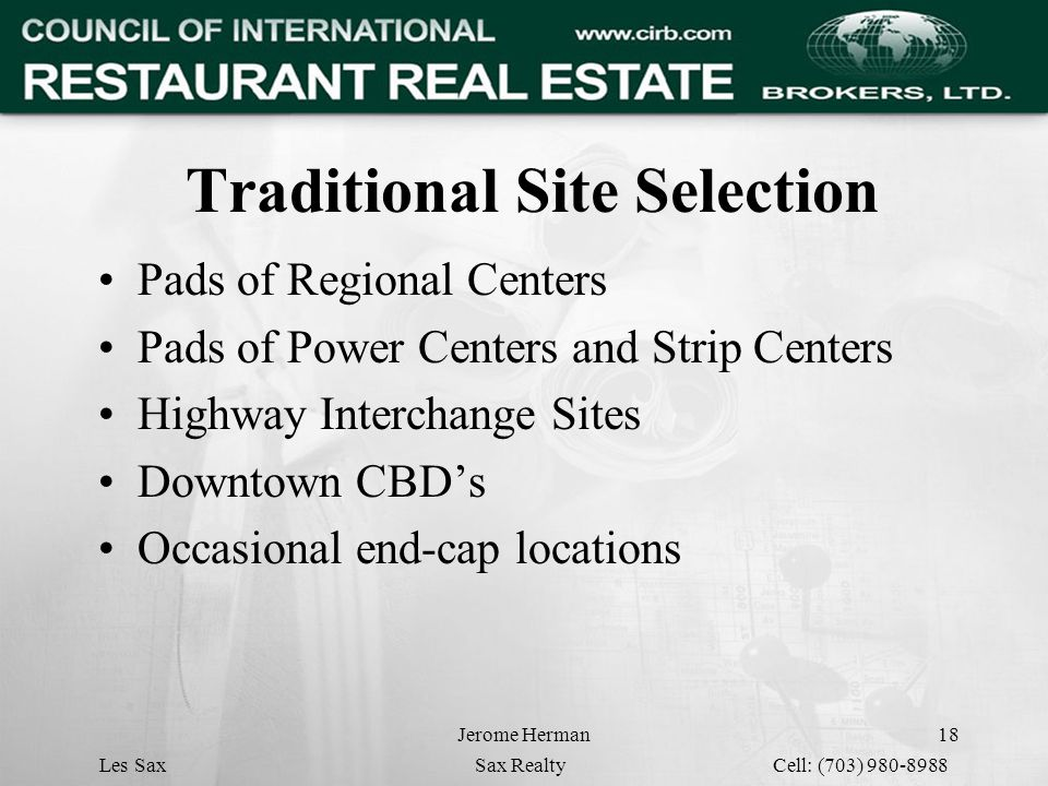Jerome Herman18 Traditional Site Selection Pads of Regional Centers Pads of Power Centers and Strip Centers Highway Interchange Sites Downtown CBD's Occasional end-cap locations Les Sax Sax Realty Cell: (703) 980-8988