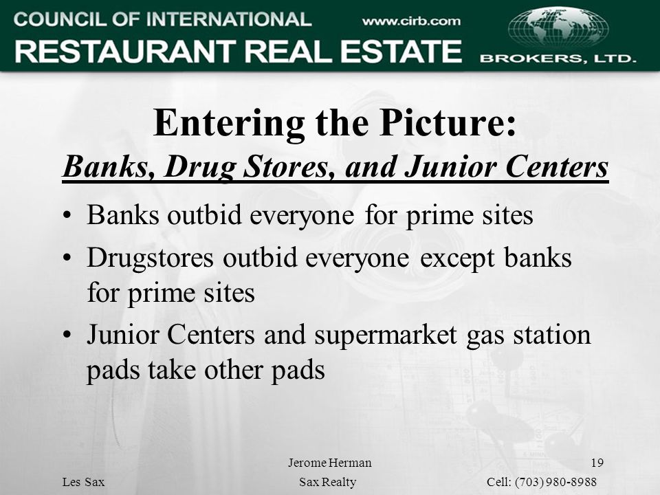 Jerome Herman19 Entering the Picture: Banks, Drug Stores, and Junior Centers Banks outbid everyone for prime sites Drugstores outbid everyone except banks for prime sites Junior Centers and supermarket gas station pads take other pads Les Sax Sax Realty Cell: (703) 980-8988