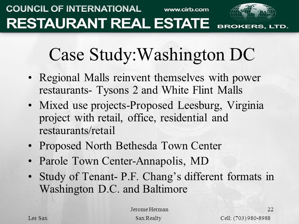 Jerome Herman22 Case Study:Washington DC Regional Malls reinvent themselves with power restaurants- Tysons 2 and White Flint Malls Mixed use projects-Proposed Leesburg, Virginia project with retail, office, residential and restaurants/retail Proposed North Bethesda Town Center Parole Town Center-Annapolis, MD Study of Tenant- P.F.