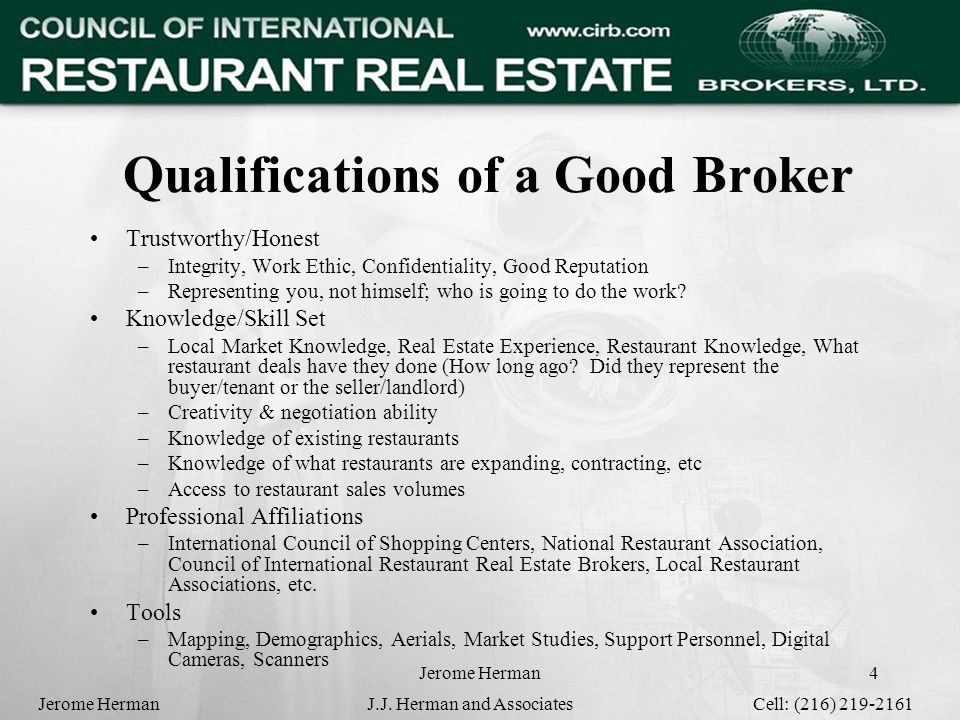 Jerome Herman4 Qualifications of a Good Broker Trustworthy/Honest –Integrity, Work Ethic, Confidentiality, Good Reputation –Representing you, not himself; who is going to do the work.