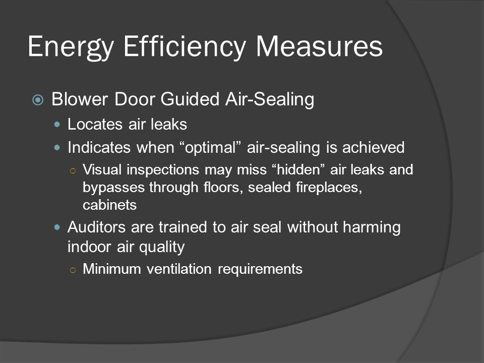 Energy Efficiency Measures  Blower Door Guided Air-Sealing Locates air leaks Indicates when optimal air-sealing is achieved ○ Visual inspections may miss hidden air leaks and bypasses through floors, sealed fireplaces, cabinets Auditors are trained to air seal without harming indoor air quality ○ Minimum ventilation requirements