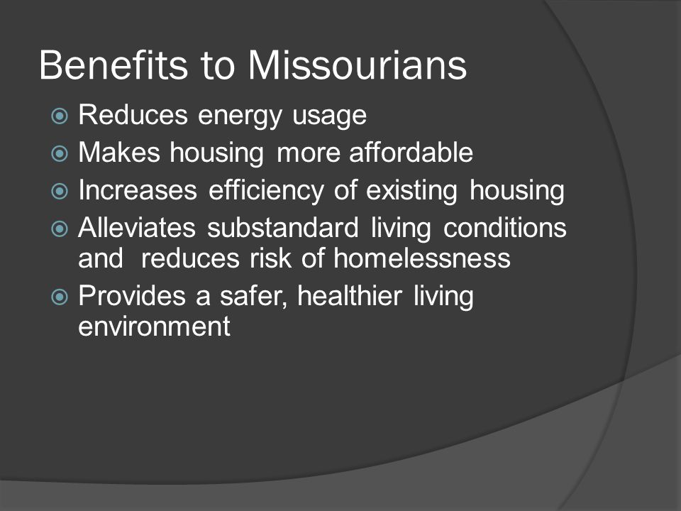 Benefits to Missourians  Reduces energy usage  Makes housing more affordable  Increases efficiency of existing housing  Alleviates substandard living conditions and reduces risk of homelessness  Provides a safer, healthier living environment