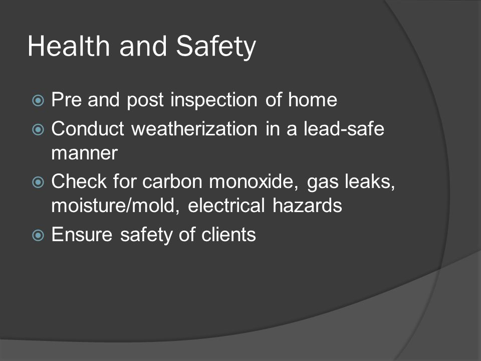 Health and Safety  Pre and post inspection of home  Conduct weatherization in a lead-safe manner  Check for carbon monoxide, gas leaks, moisture/mold, electrical hazards  Ensure safety of clients