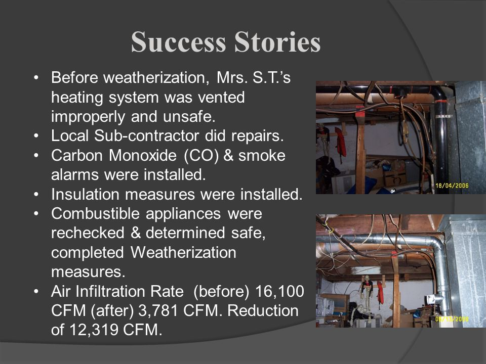 Success Stories Before weatherization, Mrs. S.T.'s heating system was vented improperly and unsafe.