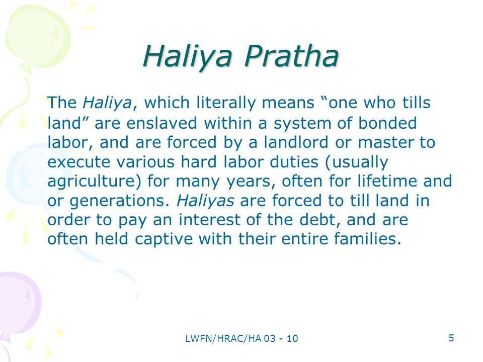 Haliya Pratha The Haliya, which literally means one who tills land are enslaved within a system of bonded labor, and are forced by a landlord or master to execute various hard labor duties (usually agriculture) for many years, often for lifetime and or generations.