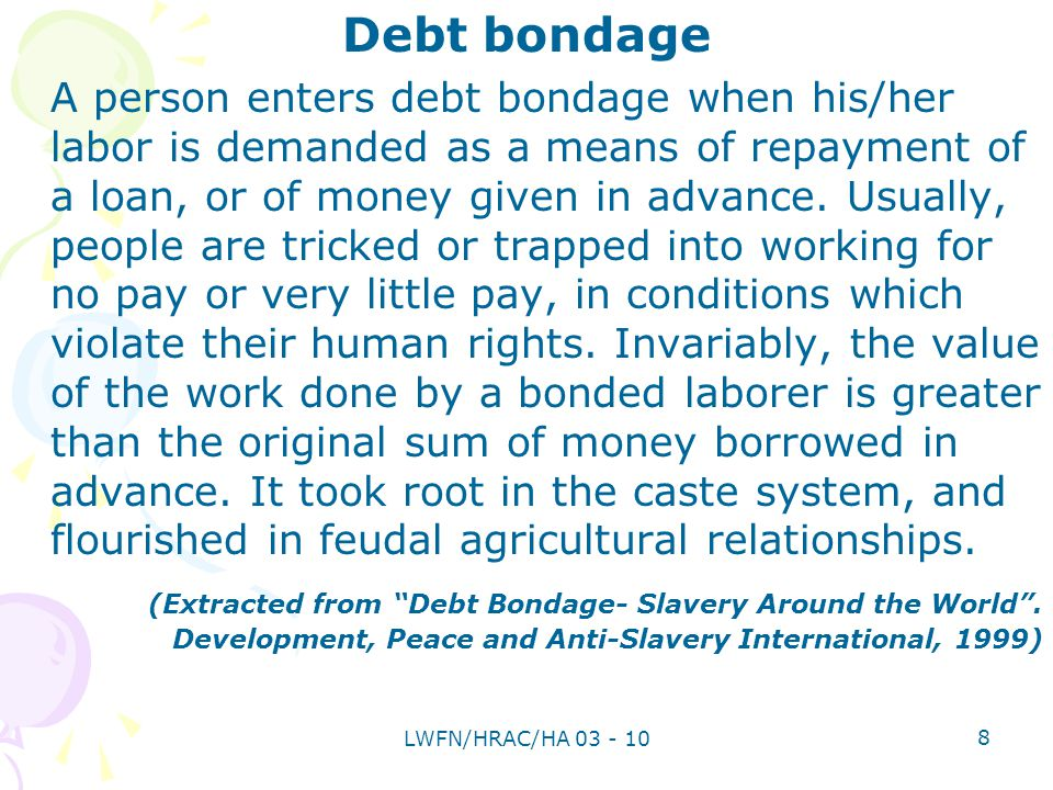 Debt bondage A person enters debt bondage when his/her labor is demanded as a means of repayment of a loan, or of money given in advance.