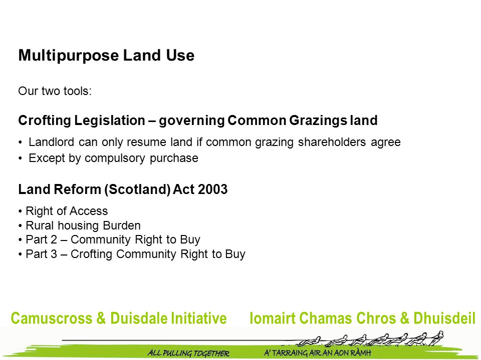 Camuscross & Duisdale Initiative Iomairt Chamas Chros & Dhuisdeil Multipurpose Land Use Our two tools: Crofting Legislation – governing Common Grazings land Landlord can only resume land if common grazing shareholders agree Except by compulsory purchase Land Reform (Scotland) Act 2003 Right of Access Rural housing Burden Part 2 – Community Right to Buy Part 3 – Crofting Community Right to Buy