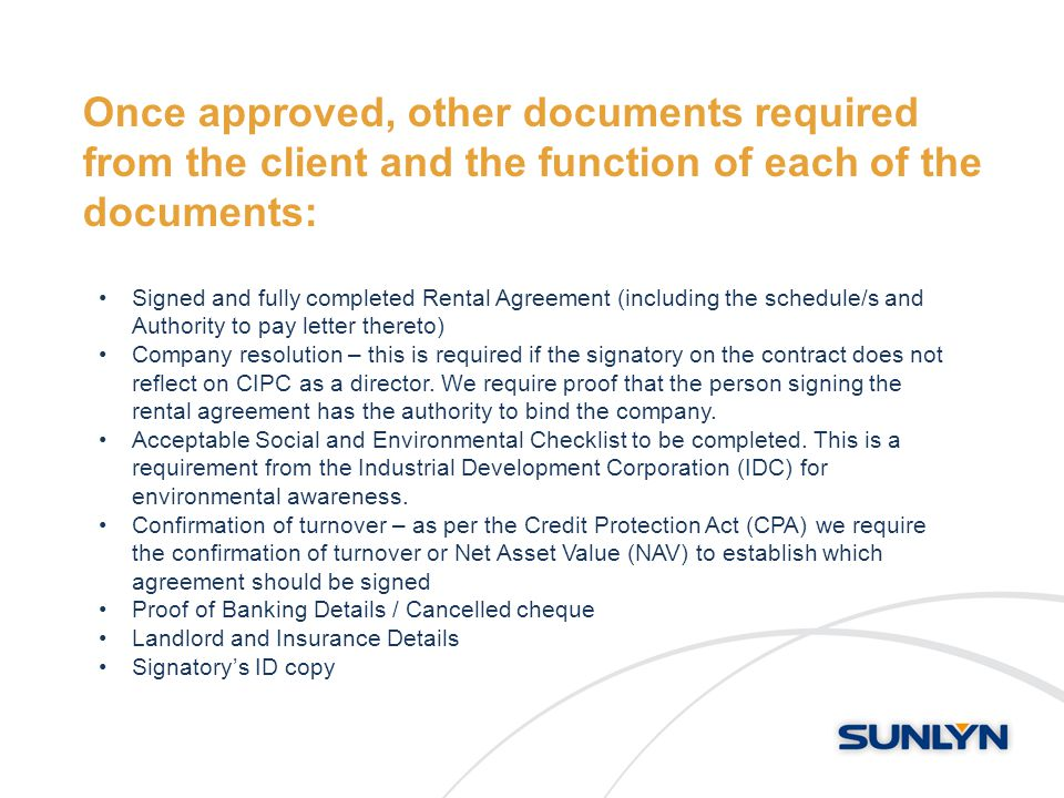 Once approved, other documents required from the client and the function of each of the documents: Signed and fully completed Rental Agreement (including the schedule/s and Authority to pay letter thereto) Company resolution – this is required if the signatory on the contract does not reflect on CIPC as a director.