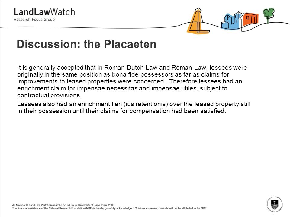 Discussion: the Placaeten It is generally accepted that in Roman Dutch Law and Roman Law, lessees were originally in the same position as bona fide possessors as far as claims for improvements to leased properties were concerned.