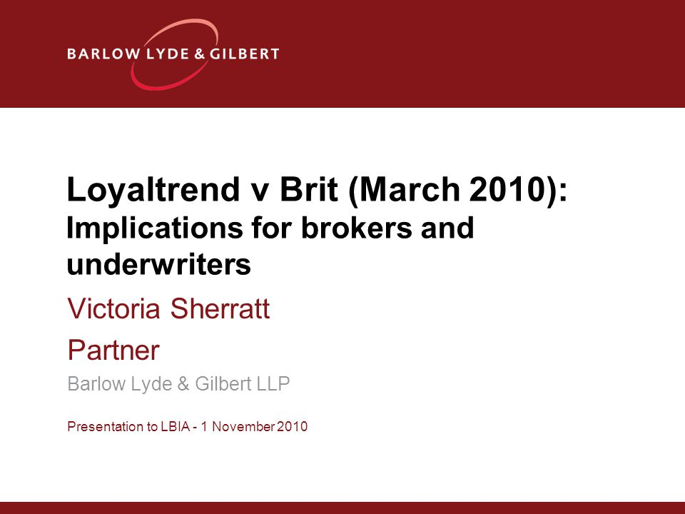 Loyaltrend v Brit (March 2010): Implications for brokers and underwriters Victoria Sherratt Partner Barlow Lyde & Gilbert LLP Presentation to LBIA - 1 November 2010