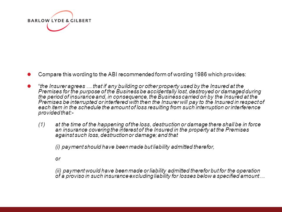 Compare this wording to the ABI recommended form of wording 1986 which provides: the Insurer agrees … that if any building or other property used by the Insured at the Premises for the purpose of the Business be accidentally lost, destroyed or damaged during the period of insurance and, in consequence, the Business carried on by the Insured at the Premises be interrupted or interfered with then the Insurer will pay to the Insured in respect of each item in the schedule the amount of loss resulting from such interruption or interference provided that:- (1)at the time of the happening of the loss, destruction or damage there shall be in force an insurance covering the interest of the Insured in the property at the Premises against such loss, destruction or damage; and that (i) payment should have been made but liability admitted therefor, or (ii) payment would have been made or liability admitted therefor but for the operation of a proviso in such insurance excluding liability for losses below a specified amount…