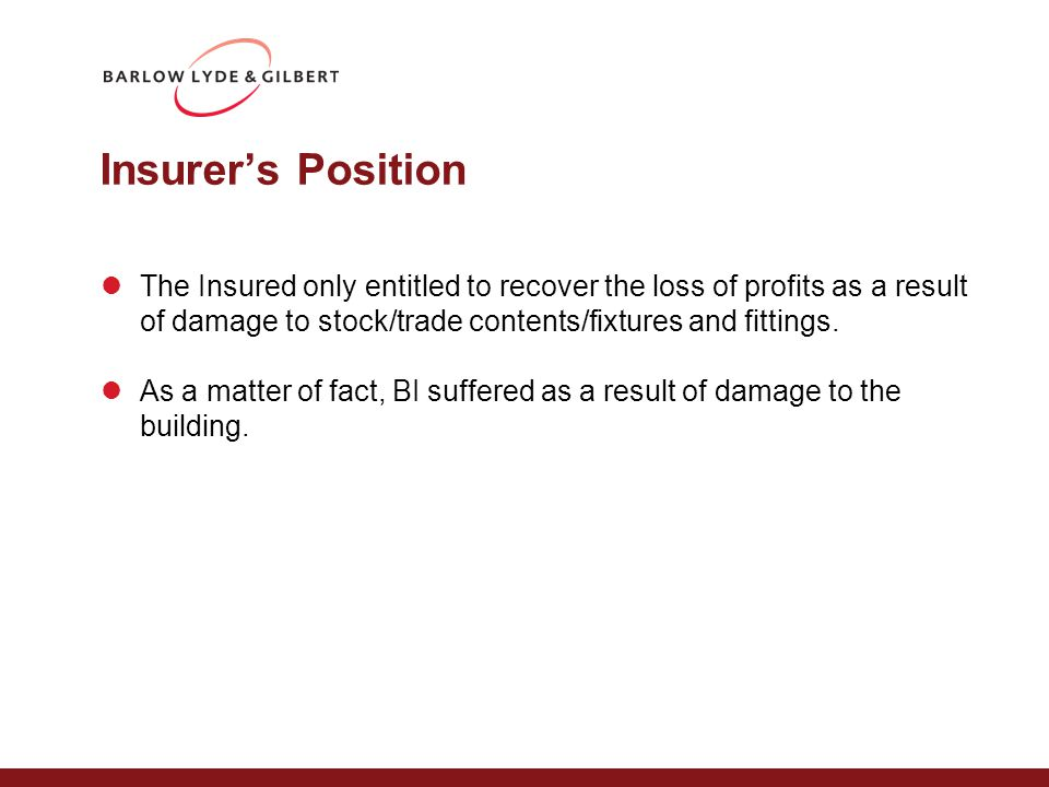 Insurer's Position The Insured only entitled to recover the loss of profits as a result of damage to stock/trade contents/fixtures and fittings.