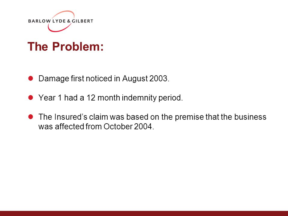 The Problem: Damage first noticed in August 2003. Year 1 had a 12 month indemnity period.