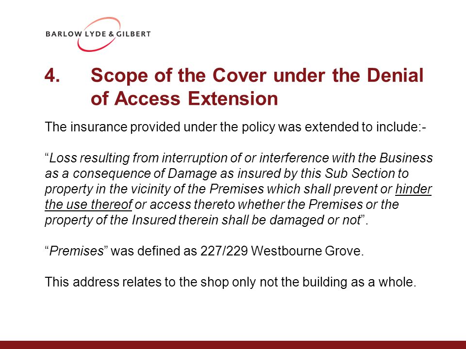 4.Scope of the Cover under the Denial of Access Extension The insurance provided under the policy was extended to include:- Loss resulting from interruption of or interference with the Business as a consequence of Damage as insured by this Sub Section to property in the vicinity of the Premises which shall prevent or hinder the use thereof or access thereto whether the Premises or the property of the Insured therein shall be damaged or not .