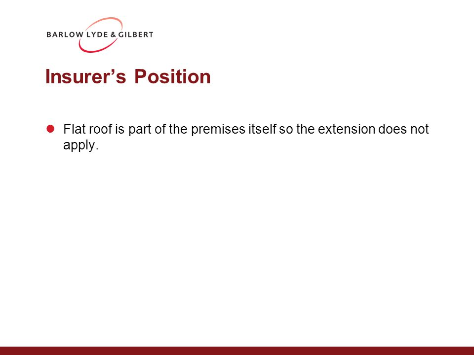 Insurer's Position Flat roof is part of the premises itself so the extension does not apply.
