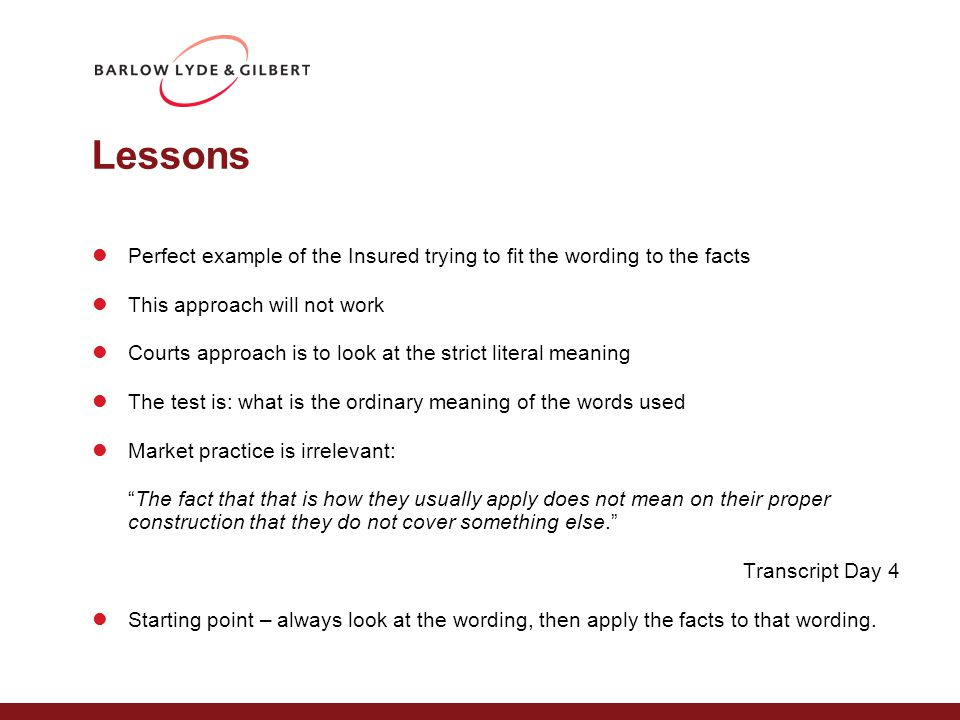 Lessons Perfect example of the Insured trying to fit the wording to the facts This approach will not work Courts approach is to look at the strict literal meaning The test is: what is the ordinary meaning of the words used Market practice is irrelevant: The fact that that is how they usually apply does not mean on their proper construction that they do not cover something else. Transcript Day 4 Starting point – always look at the wording, then apply the facts to that wording.