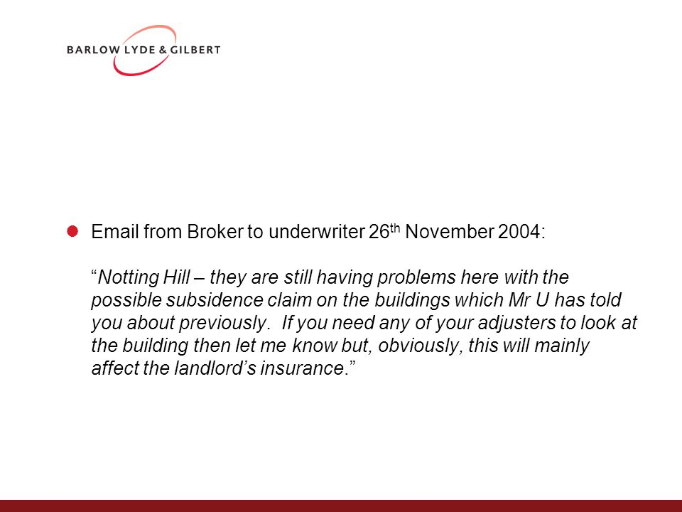 Email from Broker to underwriter 26 th November 2004: Notting Hill – they are still having problems here with the possible subsidence claim on the buildings which Mr U has told you about previously.