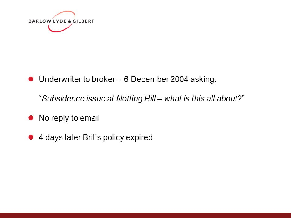 Underwriter to broker - 6 December 2004 asking: Subsidence issue at Notting Hill – what is this all about No reply to email 4 days later Brit's policy expired.
