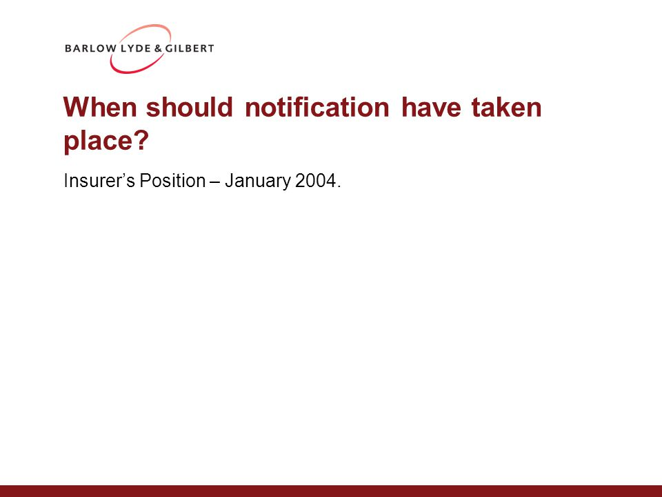 When should notification have taken place Insurer's Position – January 2004.