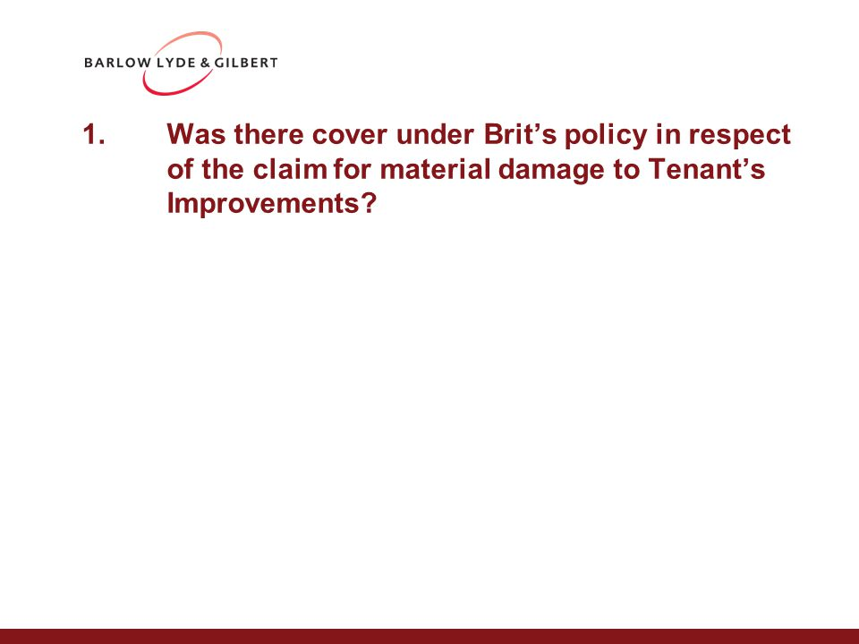 1.Was there cover under Brit's policy in respect of the claim for material damage to Tenant's Improvements